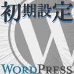 WordPressブログ開設前の初期設定!9つの必須設定はコレ!